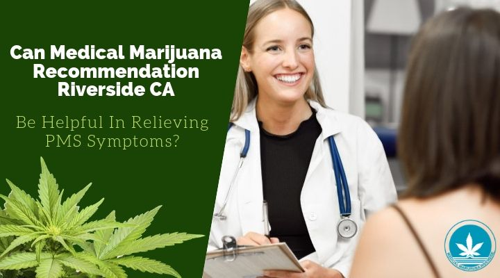 Can Medical Marijuana Recommendation Riverside CA Be Helpful In Relieving PMS Symptoms?