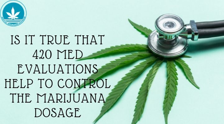 Is It True That 420 Med Evaluations Help To Control The Marijuana Dosage?