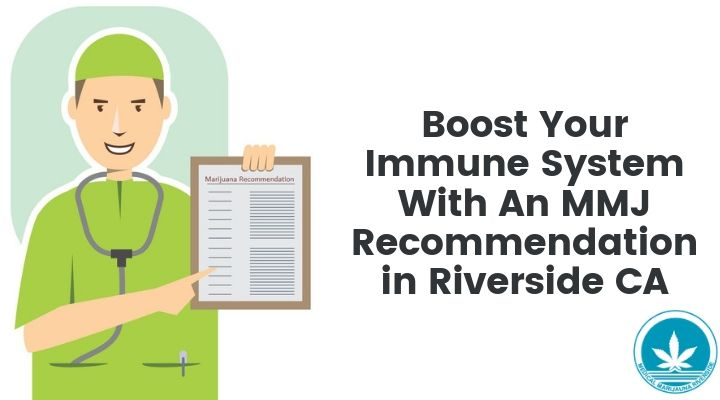 Boost Your Immune System With An MMJ Recommendation in Riverside CA