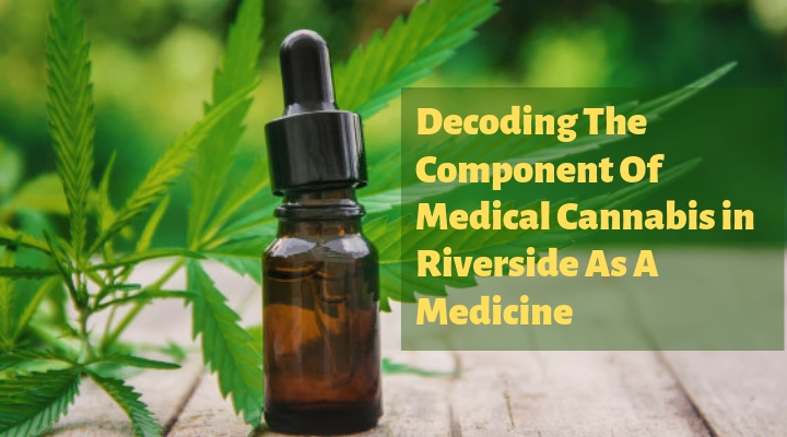 Decoding The Component Of Medical Cannabis in Riverside As A Medicine