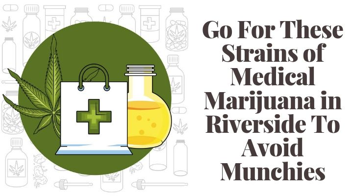 Go For These Strains of Medical Marijuana in Riverside To Avoid Munchies