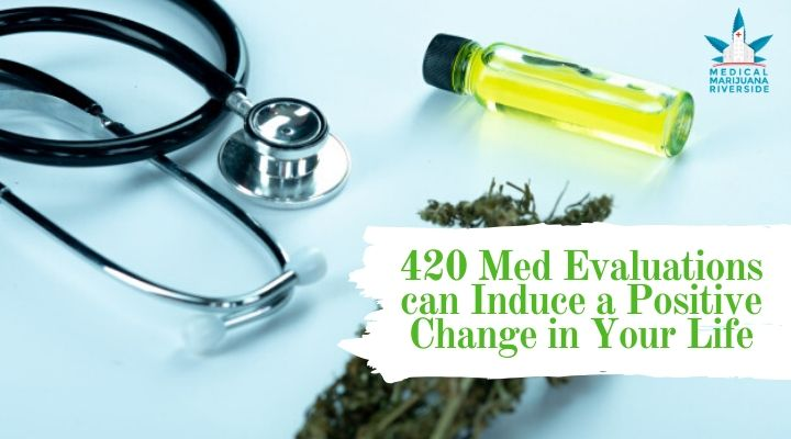 420 Med Evaluations can Induce a Positive Change in Your Life